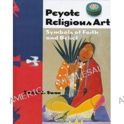 Peyote Religious Art, Symbols of Faith and Belief by Daniel C. Swan, 9781578060962.