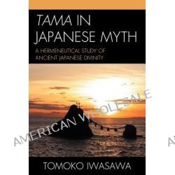 Tama in Japanese Myth, A Hermeneutical Study of Ancient Japanese Divinity by Tomoko Iwasawa, 9780761855187.