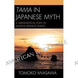 Tama in Japanese Myth, A Hermeneutical Study of Ancient Japanese Divinity by Tomoko Iwasawa, 9780761855248.