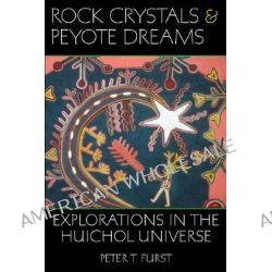 Rock Crystals & Peyote Dreams, Explorations in the Huichol Universe by Peter T Furst, 9780874808698.