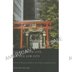 Sacred High City, Sacred Low City, A Tale of Religious Sites in Two Tokyo Neighborhoods by Steven Heine, 9780195386202.