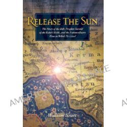 Release the Sun, The Story of the Bab, Prophet-Herald of the Baha'i Faith, and the Extraordinary Time in Which He Lived by William Sears, 9781931847094.