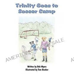 Trinity Goes to Soccer Camp by Bob Myers, 9781456029067.