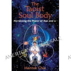 The Taoist Soul Body, Harnessing the Power of Kan and Li by Mantak Chia, 9781594771378.