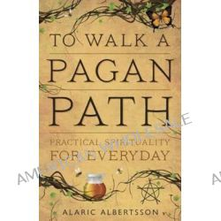 To Walk a Pagan Path, Practical Spirituality for Every Day by Alaric Albertsson, 9780738737249.