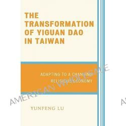 The Transformation of Yiguan Dao in Taiwan, Adapting to a Changing Religious Economy by Yunfeng Lu, 9780739117194.