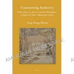 Transmitting Authority, Wang Tong (ca. 584-617) and the Zhongshuo in Medieval China's Manuscript Culture by Ding Xiang Warner, 9789004273214.