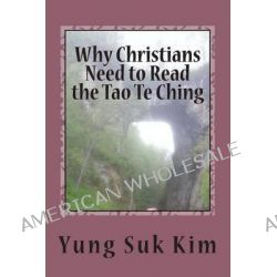 Why Christians Need to Read the Tao Te Ching, A New Translation and Commentary on the Tao Te Ching from a Biblical Scholar's Perspective by Yung Suk Kim, 9781494768676.