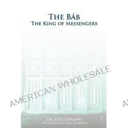 The Bab, The King of Messengers by Riaz Ghadimi, 9780969802402.