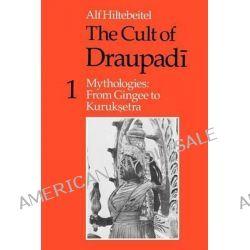 The Cult of Draupadi, Mythologies - From Gingee to Kuruksetra v. 1 by Alf Hiltebeitel, 9780226340463.