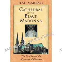The Cathedral of the Black Madonna, Druids and the Mysteries of Chartres by Jean Markale, 9781594770203.