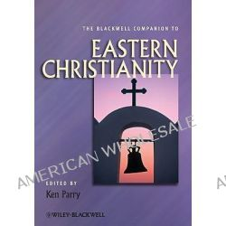 The Blackwell Companion to Eastern Christianity, Blackwell Companions to Religion by Ken Parry, 9781444333619.