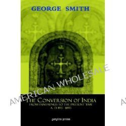 The Conversion of India, from Pantaenus to the Present Time (Ad 193-1893), From Pantaenus To The Present Time AD 193 1893 by G Smith, 9781593331351.