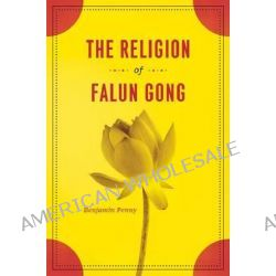The Religion of Falun Gong by Benjamin Penny, 9780226655017.