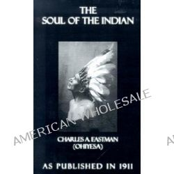 The Soul of the Indian, An Interpretation by Charles A. Eastman, 9781582186412.