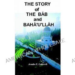 The Story of the Bab & Baha'u'llah by Jenabe E Caldwell, 9780976278016.