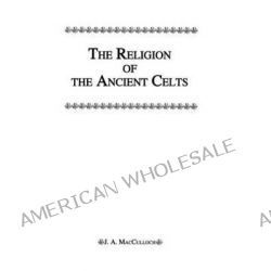 The Religion of the Ancient Celts by J. A. MacCulloch, 9780710310729.