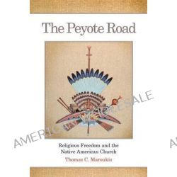 The Peyote Road, Religious Freedom and the Native American Church by Thomas C Maroukis, 9780806143231.