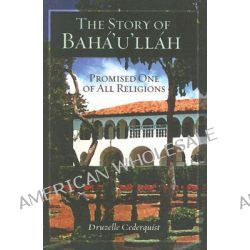 The Story of Baha'u'llah, Promised One of All Religions by Druzelle Cederquist, 9781931847131.