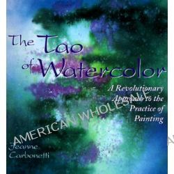 The Tao of Watercolour, A Revolutionary Approach to the Practice of Painting by Jeanne Carbonetti, 9780823050574.
