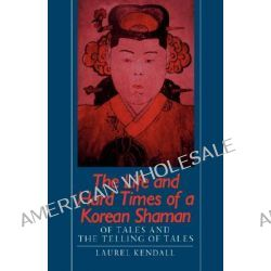 The Life and Hard Times of a Korean Shaman, Of Tales and the Telling of Tales by Laurel Kendall, 9780824811457.