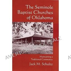 The Seminole Baptist Churches of Oklahoma, Maintaining a Traditional Community by Jack M Schultz, 9780806139807.