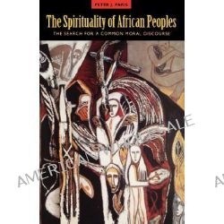 The Spirituality of African Peoples, The Search for a Common Moral Discourse by Peter J. Paris, 9780800628543.