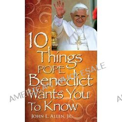 10 Things Pope Benedict XVI Wants You to Know by John L Allen, 9780764816727.