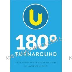 180 Degree Turnaround, From Merely Existing to Truly Living by Lawrence Neisent, 9781625108326.