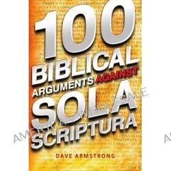 100 Biblical Arguments Against Sola Scriptura by Dave Armstrong, 9781933919591.