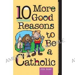 10 More Good Reasons to be a Catholic, A Teenager's Guide by Jim Auer, 9780764803222.