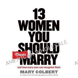 13 Women You Should Never Marry, And How Every Man Can Recognize Them by Mary Colbert, 9781617954214.