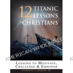 12 Titanic Lessons for Christians, Lessons to Motivate, Challenge and Empower by Jr Charles C Hagan, 9780975949030.