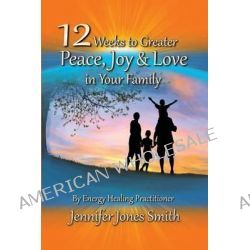 12 Weeks to Greater Peace, Joy & Love in Your Family by Jennifer Jones Smith, 9780615882970.