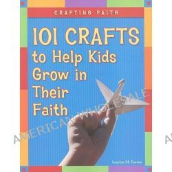101 Crafts to Help Kids Grow in Their Faith, 101 Crafts to Help Kids Grow in Their Faith by Laurine M Easton, 9780829427042.