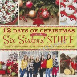 12 Days of Christmas with Six Sisters' Stuff, 144 Ideas for Traditions, Homemade Gifts, Recipes, and More by Six Sisters' Stuff, 9781609079352.