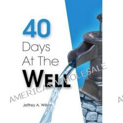 40 Days at the Well by Jeffrey a Wilson, 9780615923345.