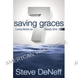 7 Saving Graces, Living Above the Deadly Sins by Steve DeNeff, 9780898274202.