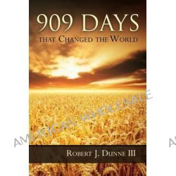 909 Days That Changed the World by Robert J Dunne, 9780986055270.