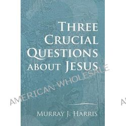 3 Crucial Questions about Jesus by Professor Murray J Harris, 9781606081075.