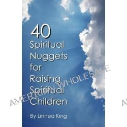 40 Spiritual Nuggets for Raising Spiritual Children by Linnea King, 9780692028971.