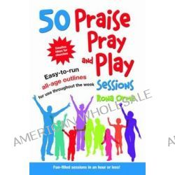 50 Praise, Pray and Play Sessions, Easy-to-Run All-Age Outlines for Use Throughout the Week by Rona Orme, 9781841016627.