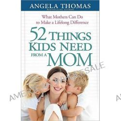 52 Things Kids Need from a Mom, What Mothers Can Do to Make a Lifelong Difference by Angela Thomas, 9780736943918.