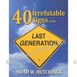 40 Irrefutable Signs of the Last Generation, Is This the Last Generation of This Age by Noah W Hutchings, 9781933641386.