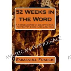 52 Weeks in the Word, A Theme Based Weekly Bible Study from First Baptist Church Nassau, Bahamas by Emmanuel W Francis, 9781492993391.