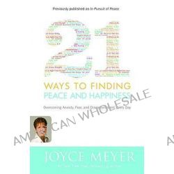 21 Ways to Finding Peace and Happiness, Overcoming Anxiety, Fear, and Discontentment Every Day by Joyce Meyer, 9780446581509.