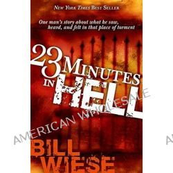 23 Minutes in Hell : One Man's Story of What He Saw, Heard and Felt in That Place of Torment, One Man's Story of What He Saw, Heard and Felt in That Place of Torment by Bill Wiese, 9781591