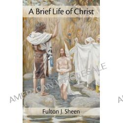 A Brief Life of Christ by Fulton J Sheen, 9781887593946.