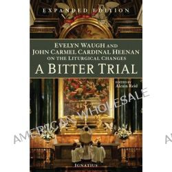 A Bitter Trial, Evelyn Waugh and John Carmel Cardinal Heenan on the Liturgical Changes by Alcuin Reid, 9781586175221.