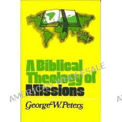 A Biblical Theology of Missions by George W. Peters, 9780802407061.
